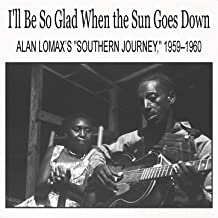 I'll Be So Glad When the Sun Goes Down: Alan Lomax's