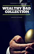 Wealthy Dad Classic Collection: What The Rich Read About Money: That The Poor And Middle Class Do Not! Think and Grow Rich, The Way to Wealth, The Science of Getting Rich, The Art of Money Getting...