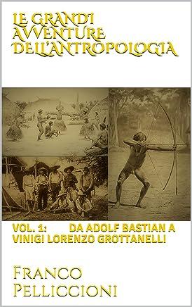 LE GRANDI AVVENTURE DELL'ANTROPOLOGIA: Vol. 1: da ADOLF BASTIAN A VINIGI LORENZO GROTTANELLI