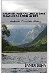 The Principles and Life Lessons I Learned so far in my Life: Confessions of the 40-year old me Kindle Edition