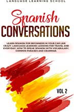 Spanish Conversations: Learn Spanish for Beginners in Your Car Like Crazy. Language Learning Lessons for travel and Everyday. How to Speak Spanish with Vocabulary, Common Phrases and Grammar. VOL 2