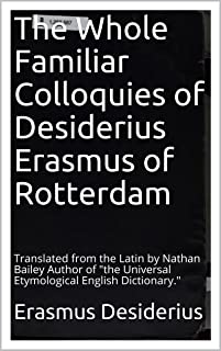 The Whole Familiar Colloquies of Desiderius Erasmus of Rotterdam: Translated from the Latin by Nathan Bailey Author of