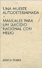 Una muerte autodeterminada - Manuales para un suicidio racional con helio (Spanish Edition)