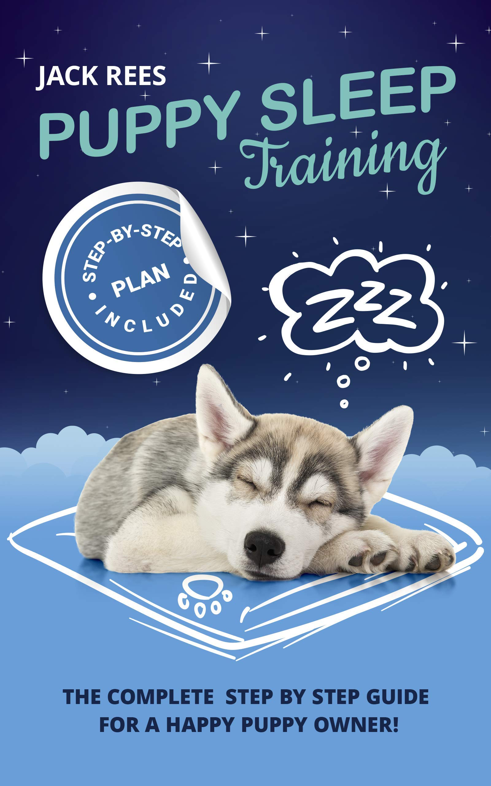 Download PUPPY SLEEP TRAINING: THE COMPLETE STEP BY STEP GUIDE FOR A HAPPY PUPPY OWNER! (POTTY TRAINING, SLEEP TRAINING, OBEDIENCE ... 