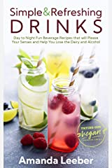 Simple and Refreshing Drinks: Day to Night Fun Beverage Recipes that will Please your Senses and Help You Lose the Dairy and Alcohol (Trying Out Vegan) Kindle Edition