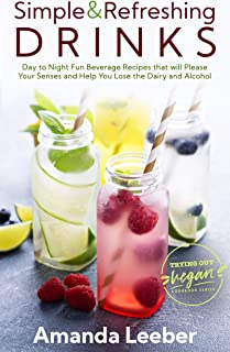Simple and Refreshing Drinks: Day to Night Fun Beverage Recipes that will Please your Senses and Help You Lose the Dairy and Alcohol (Trying Out Vegan Book 3)
