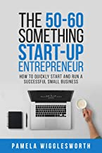 The 50-60 Something Start-up Entrepreneur: How to Quickly Start and Run a Successful Small Business