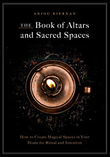 The Book of Altars and Sacred Spaces: How to Create Magical Spaces in Your Home for Ritual & Intention
