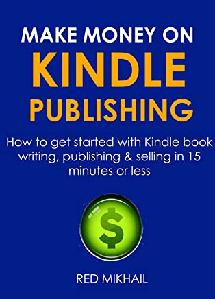 MAKE MONEY ON KINDLE PUBLISHING 2016 (FAST START GUIDE FOR ABSOLUTE BEGINNERS ONLY): How to get started with Kindle book writing, publishing & selling in 15 minutes or less (English Edition)