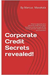 Corporate Credit Secrets revealed!: Learn How To Obtain $250,000 Or More In Business Funding Without Harming Your Personal Credit Kindle Edition