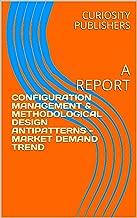 CONFIGURATION MANAGEMENT & METHODOLOGICAL DESIGN ANTIPATTERNS - MARKET DEMAND TREND: A REPORT