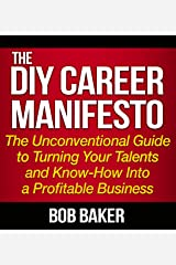 The DIY Career Manifesto: The Unconventional Guide to Turning Your Talents and Know-How Into a Profitable Business Kindle Edition