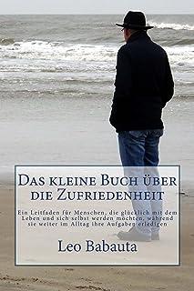 Das kleine Buch über die Zufriedenheit: Ein Leitfaden für Menschen, die glücklich mit dem Leben und sich selbst werden möc...