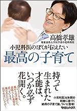 表紙: 小児科医のぼくが伝えたい 最高の子育て | 高橋孝雄