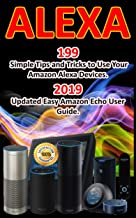 Alexa: 199 Simple Tips and Tricks to Use Your Amazon Alexa Devices. 2019 Updated Easy Amazon Echo User Guide