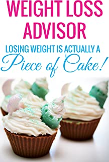 WEIGHT LOSS ADVISOR - Losing Weight is Actually a Piece of Cake!: (New Weight Loss, How to Lose Fat quickly in a week to have Sexy Body 2015) (Weight Loss, ... for Seniors, Adults, Teens Book 1)