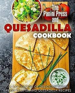 The Panini Press and Quesadilla Cookbook: A Collection of Delicious Panini Press Recipes and Quesadilla Recipes (2nd Edition)