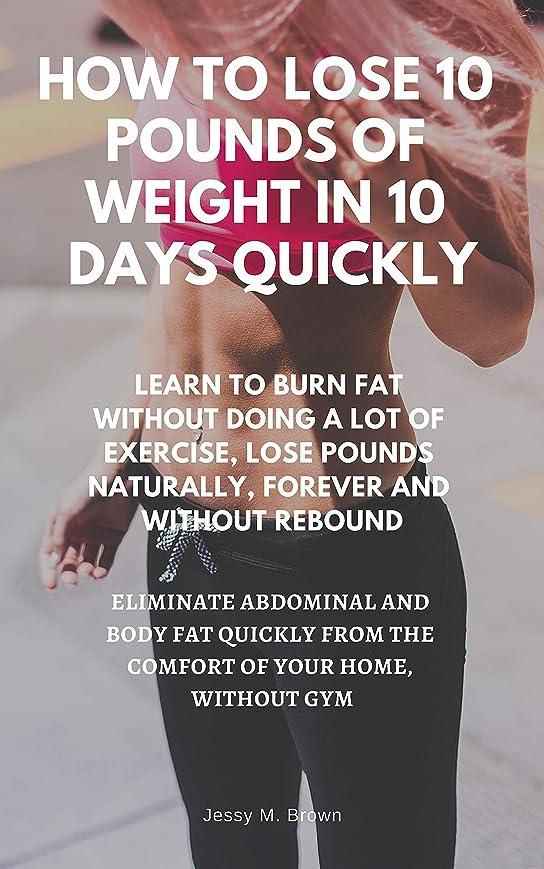 圧縮する今まで予防接種するHOW TO LOSE 10 POUNDS OF WEIGHT IN 10 DAYS QUICKLY : LEARN TO BURN FAT WITHOUT DOING A LOT OF EXERCISE, LOSE POUNDS NATURALLY, FOREVER AND WITHOUT REBOUND, ... AND BODY FAT QUICKLY (English Edition)