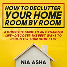 How to Declutter Your Home Room by Room: A Complete Guide to an Organized Life - Discover the Best Ways to Declutter Your Home Fast