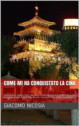 """come mi ha conquistato la Cina: Racconto di un viaggio d'affari. Cos'è la Cina, chi sono i cinesi e il """"Made in Italy"""" visto dall'estero."""