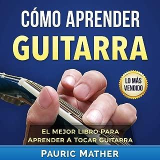 Cómo Aprender Guitarra: El Mejor Libro Para Aprender A Tocar Guitarra [How to Learn Guitar: The Best Book to Learn to Play Guitar Series]