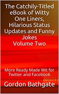 The Catchily-Titled eBook of Witty One Liners, Hilarious Status Updates and Funny Jokes Volume Two: More Ready Made Wit for Twitter and Facebook