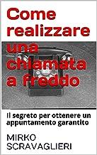 Come realizzare una chiamata a freddo: Il segreto per ottenere un appuntamento garantito (Italian Edition)