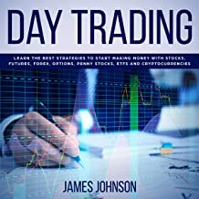 Day Trading: Learn the Best Strategies to Start Making Money with Stocks, Futures, Forex, Options, Penny Stocks, ETFs and ...