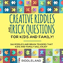 Creative Riddles and Trick Questions for Kids and Family: 300 Riddles and Brain Teasers that Kids and Family Will Enjoy
