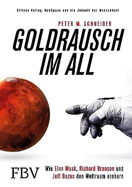 Goldrausch im All: Wie Elon Musk, Richard Branson und Jeff Bezos den Weltraum erobern – Silicon Valley, NewSpace und die Zukunft der Menschheit (German Edition)