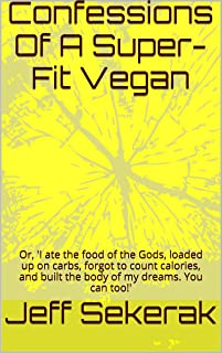 Confessions Of A Super-Fit Vegan: Or, 'I ate the food of the Gods, loaded up on carbs, forgot to count calories, and built the body of my dreams. You can too!'