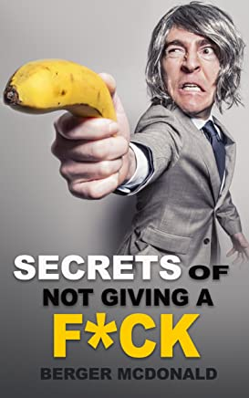Secrets of Not Giving a F*ck: A Humorous Guide to Stop Worrying about F*cking Sh*t, and Start Living a Stress-Free Life (Badass Yourself Book 1)