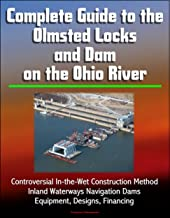 Complete Guide to the Olmsted Locks and Dam on the Ohio River - Controversial In-the-Wet Construction Method, Inland Waterways Navigation Dams, Equipment, Designs, Financing