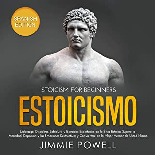 Estoicismo [Stoicism]: Liderazgo, Disciplina, Sabiduría y Ejercicios Espirituales de la Ética Estoica. Supere la Ansiedad, Depresión y las Emociones Destructivas ...