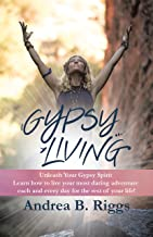 Gypsy Living: Unleash Your Gypsy Spirit Learn How to Live Your Most Daring  Adventure Each and Everyday for the Rest  of Your Life with Andrea B. Riggs.