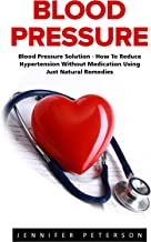 Blood Pressure: Blood Pressure Solution - How To Reduce Hypertension Without Medication Using Just Natural Remedies (Natural Remedies, Blood Pressure, Hypertension)