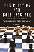 MANIPULATION AND BODY LANGUAGE: THE COMPLETE GUIDE TO THE ART OF PERSUASION, DISCOVER THINGS ABOUT DARK PSYCHOLOGY AND LEA...