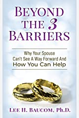Beyond The 3 Barriers: Why Your Spouse Can't See A Way Forward And How You Can Help Kindle Edition