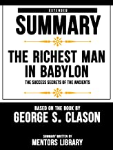 Extended Summary Of The Richest Man In Babylon: The Success Secrets Of The Ancients - Based On The Book By George S. Clason