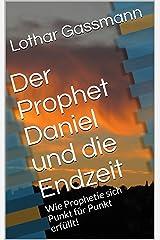 Der Prophet Daniel und die Endzeit: Wie Prophetie sich Punkt für Punkt erfüllt! (Bibelkommentar) Kindle Ausgabe