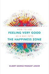 How to use Feeling Very Good as a way into the Happiness Zone: Self help guide for happy people to choose their lifestyle Kindle Edition