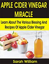 APPLE CIDER VINEGAR MIRACLE: Learn About the Various Blessing and Recipes of Apple Cider Vinegar