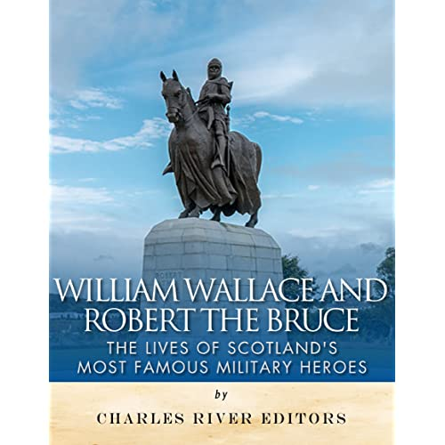 William Wallace and Robert the Bruce: The Lives of Scotland's Most Famous Military Heroes