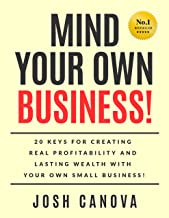 MIND YOUR OWN BUSINESS!: 20 Keys For Creating Real Profitability And Lasting Wealth With Your Own Business!