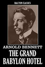 The Grand Babylon Hotel and Other Works by Arnold Bennett (Unexpurgated Edition) (Halcyon Classics)