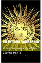 The Untamed Power of Now : Mastering Consciousness and Mindfulness Kindle Edition