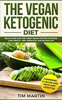 Vegan Ketogenic Diet: Combining a Vegan and Keto-Diet  Lifestyle: Meal Plans and the 5 Best Vegan Protein Sources, Lose Weight, Feel energetic and be Healthy (keto diet Book 1)