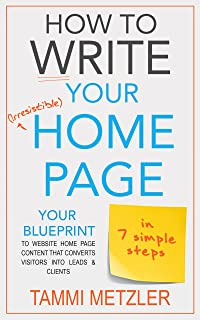 How to Write Your Irresistible Home Page in 7 Simple Steps: Your Blueprint to Website Home Page Content that Converts Visi...