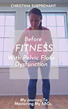 Before Fitness With Pelvic Floor Dysfunction.: How I Mastered The ABCs To Improve My Pelvic Floor Health & Setup Myself Up...