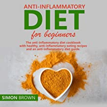 Anti-Inflammatory Diet for Beginners: The Anti-Inflammatory Diet Cookbook with Healthy, Anti-Inflammatory Eating Recipes, and an Anti-Inflammatory Diet Guide